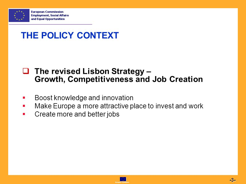 European Commission THE POLICY CONTEXT  The revised Lisbon Strategy – Growth, Competitiveness and Job Creation  Boost knowledge and innovation  Make Europe a more attractive place to invest and work  Create more and better jobs