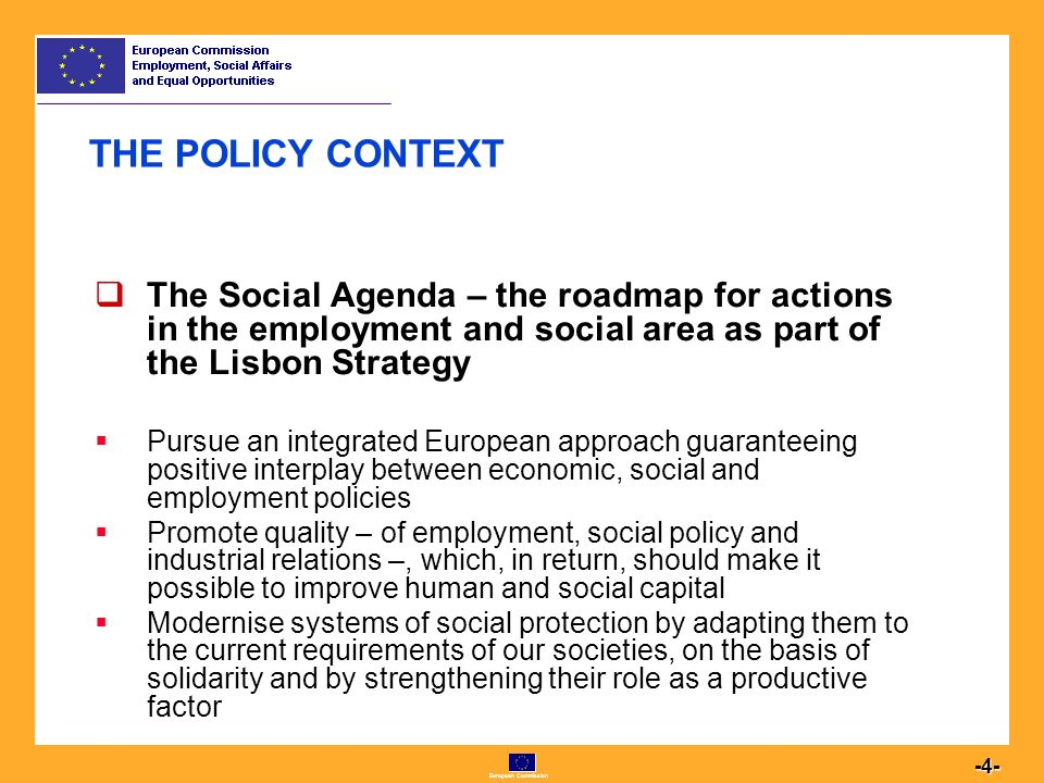 European Commission  The Social Agenda – the roadmap for actions in the employment and social area as part of the Lisbon Strategy  Pursue an integrated European approach guaranteeing positive interplay between economic, social and employment policies  Promote quality – of employment, social policy and industrial relations –, which, in return, should make it possible to improve human and social capital  Modernise systems of social protection by adapting them to the current requirements of our societies, on the basis of solidarity and by strengthening their role as a productive factor THE POLICY CONTEXT