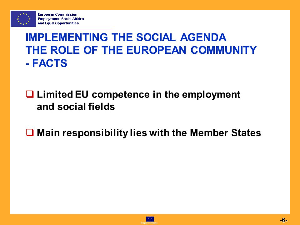 European Commission IMPLEMENTING THE SOCIAL AGENDA THE ROLE OF THE EUROPEAN COMMUNITY - FACTS  Limited EU competence in the employment and social fields  Main responsibility lies with the Member States