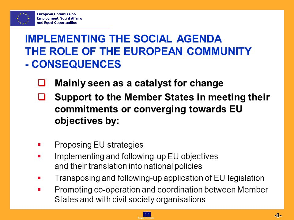 European Commission IMPLEMENTING THE SOCIAL AGENDA THE ROLE OF THE EUROPEAN COMMUNITY - CONSEQUENCES  Mainly seen as a catalyst for change  Support to the Member States in meeting their commitments or converging towards EU objectives by:  Proposing EU strategies  Implementing and following-up EU objectives and their translation into national policies  Transposing and following-up application of EU legislation  Promoting co-operation and coordination between Member States and with civil society organisations