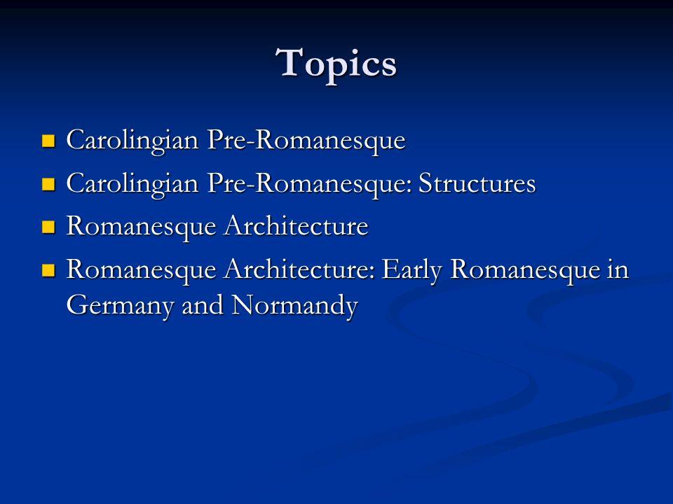 Topics Carolingian Pre-Romanesque Carolingian Pre-Romanesque Carolingian Pre-Romanesque: Structures Carolingian Pre-Romanesque: Structures Romanesque Architecture Romanesque Architecture Romanesque Architecture: Early Romanesque in Germany and Normandy Romanesque Architecture: Early Romanesque in Germany and Normandy