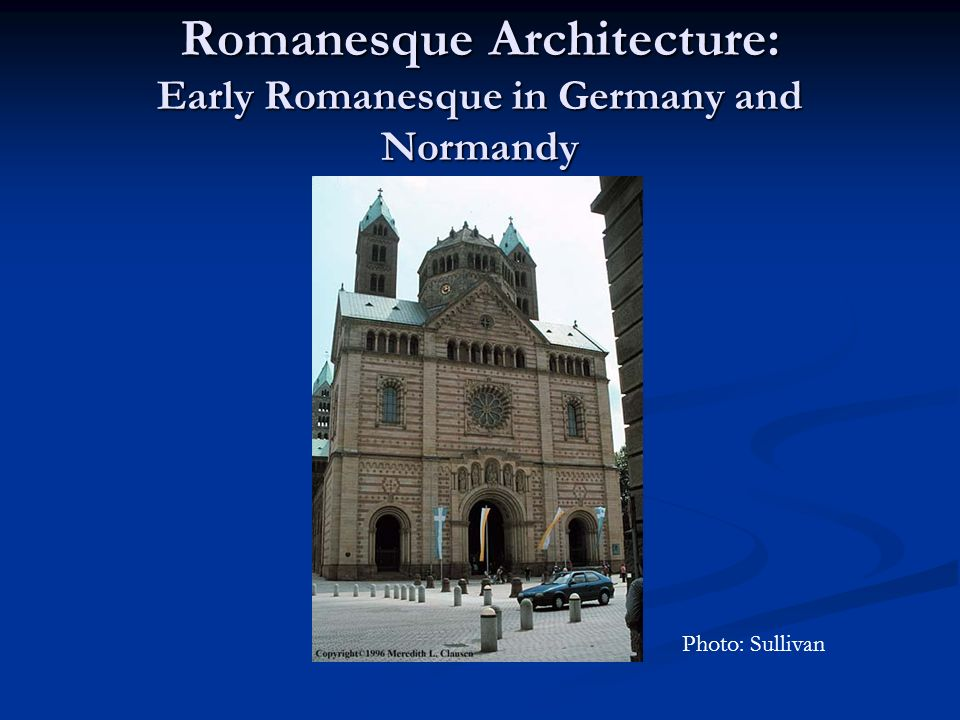 Romanesque Architecture: Early Romanesque in Germany and Normandy Photo: Sullivan