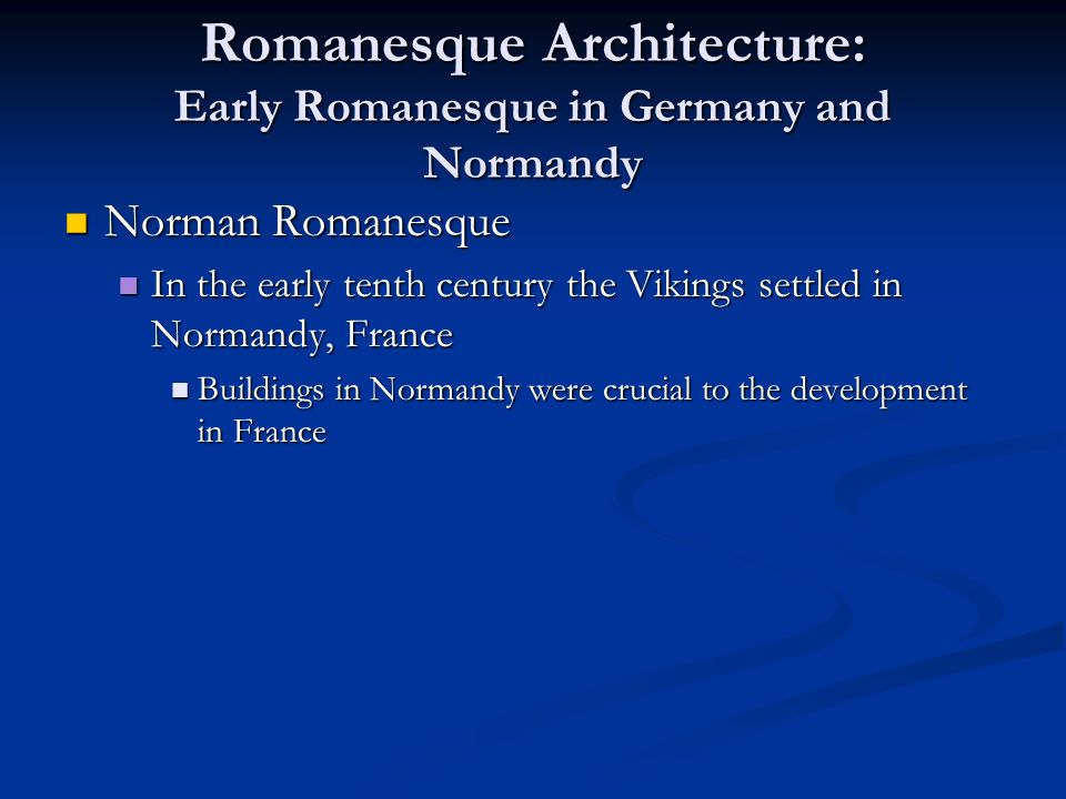 Romanesque Architecture: Early Romanesque in Germany and Normandy Norman Romanesque Norman Romanesque In the early tenth century the Vikings settled in Normandy, France In the early tenth century the Vikings settled in Normandy, France Buildings in Normandy were crucial to the development in France Buildings in Normandy were crucial to the development in France