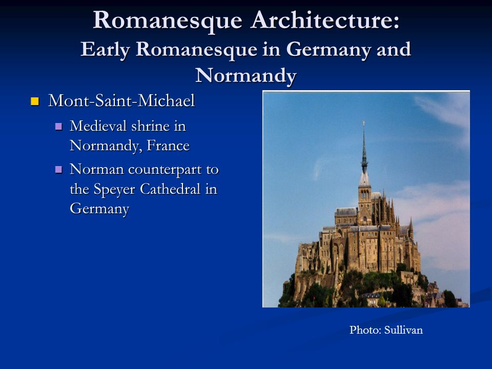 Romanesque Architecture: Early Romanesque in Germany and Normandy Mont-Saint-Michael Mont-Saint-Michael Medieval shrine in Normandy, France Medieval shrine in Normandy, France Norman counterpart to the Speyer Cathedral in Germany Norman counterpart to the Speyer Cathedral in Germany Photo: Sullivan