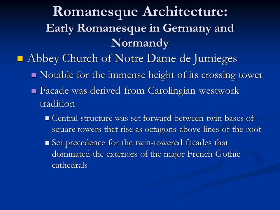 Romanesque Architecture: Early Romanesque in Germany and Normandy Abbey Church of Notre Dame de Jumieges Abbey Church of Notre Dame de Jumieges Notable for the immense height of its crossing tower Notable for the immense height of its crossing tower Facade was derived from Carolingian westwork tradition Facade was derived from Carolingian westwork tradition Central structure was set forward between twin bases of square towers that rise as octagons above lines of the roof Central structure was set forward between twin bases of square towers that rise as octagons above lines of the roof Set precedence for the twin-towered facades that dominated the exteriors of the major French Gothic cathedrals Set precedence for the twin-towered facades that dominated the exteriors of the major French Gothic cathedrals
