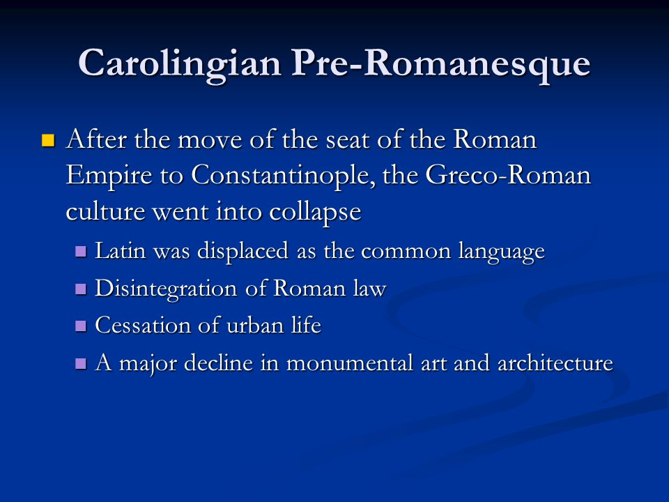 Carolingian Pre-Romanesque After the move of the seat of the Roman Empire to Constantinople, the Greco-Roman culture went into collapse After the move of the seat of the Roman Empire to Constantinople, the Greco-Roman culture went into collapse Latin was displaced as the common language Latin was displaced as the common language Disintegration of Roman law Disintegration of Roman law Cessation of urban life Cessation of urban life A major decline in monumental art and architecture A major decline in monumental art and architecture