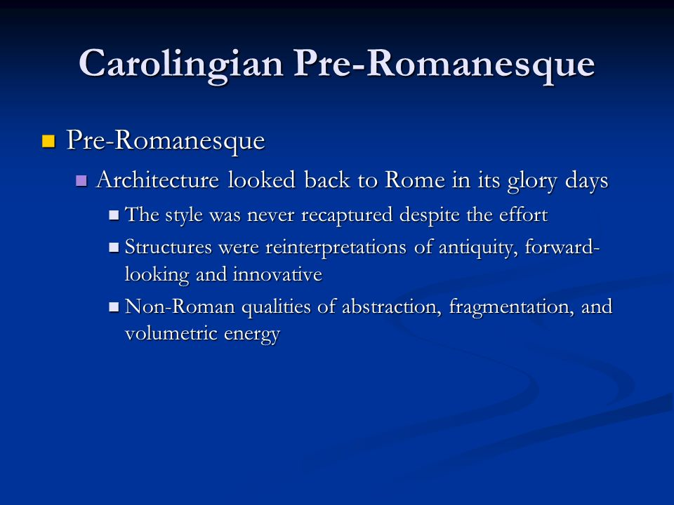Carolingian Pre-Romanesque Pre-Romanesque Pre-Romanesque Architecture looked back to Rome in its glory days Architecture looked back to Rome in its glory days The style was never recaptured despite the effort The style was never recaptured despite the effort Structures were reinterpretations of antiquity, forward- looking and innovative Structures were reinterpretations of antiquity, forward- looking and innovative Non-Roman qualities of abstraction, fragmentation, and volumetric energy Non-Roman qualities of abstraction, fragmentation, and volumetric energy