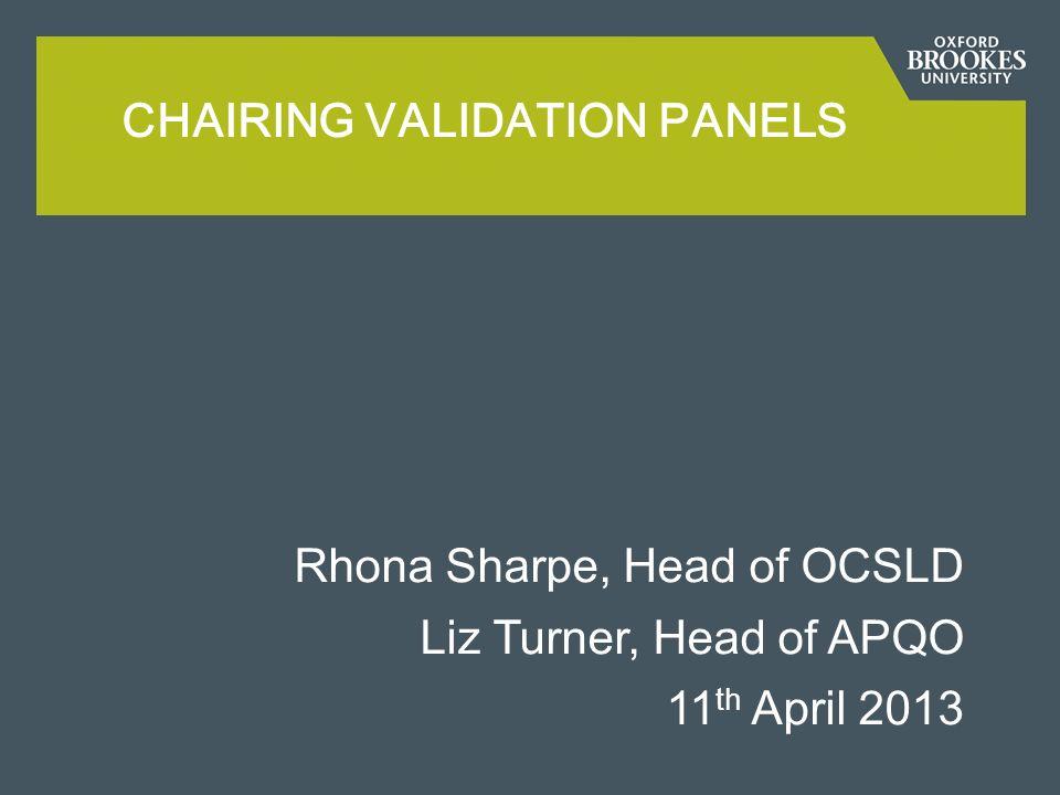 Rhona Sharpe, Head of OCSLD Liz Turner, Head of APQO 11 th April 2013 CHAIRING VALIDATION PANELS