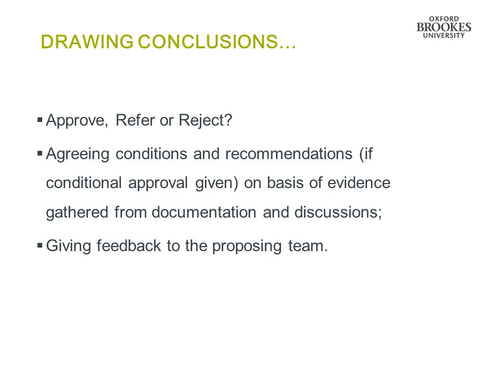 DRAWING CONCLUSIONS…  Approve, Refer or Reject?  Agreeing conditions and recommendations (if conditional approval given) on basis of evidence gather
