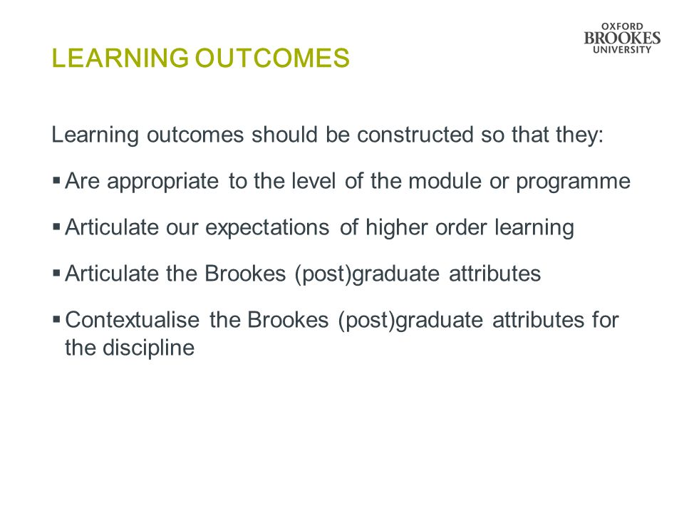LEARNING OUTCOMES Learning outcomes should be constructed so that they:  Are appropriate to the level of the module or programme  Articulate our exp