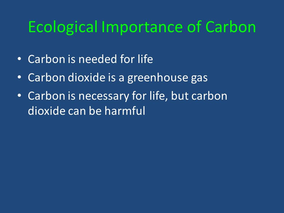 Ecological Importance of Carbon Carbon is needed for life Carbon dioxide is a greenhouse gas Carbon is necessary for life, but carbon dioxide can be harmful