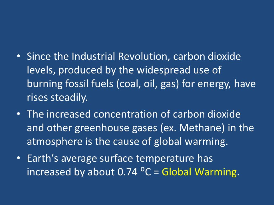 Since the Industrial Revolution, carbon dioxide levels, produced by the widespread use of burning fossil fuels (coal, oil, gas) for energy, have rises steadily.