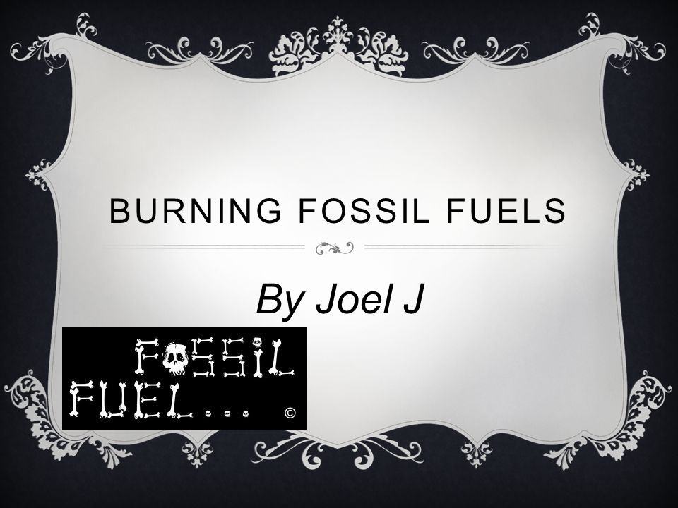 BURNING FOSSIL FUELS By Joel J