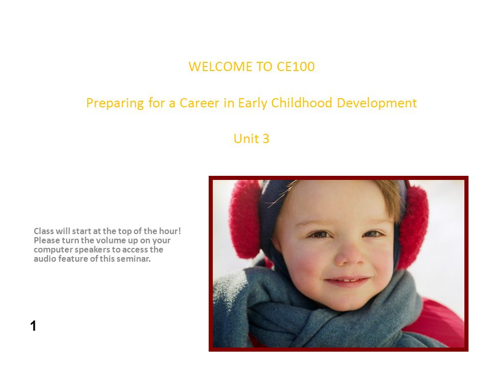 WELCOME TO CE100 Preparing for a Career in Early Childhood Development Unit 3 Class will start at the top of the hour.