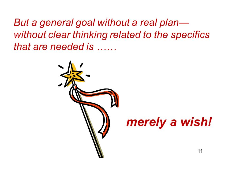 But a general goal without a real plan— without clear thinking related to the specifics that are needed is …… merely a wish.