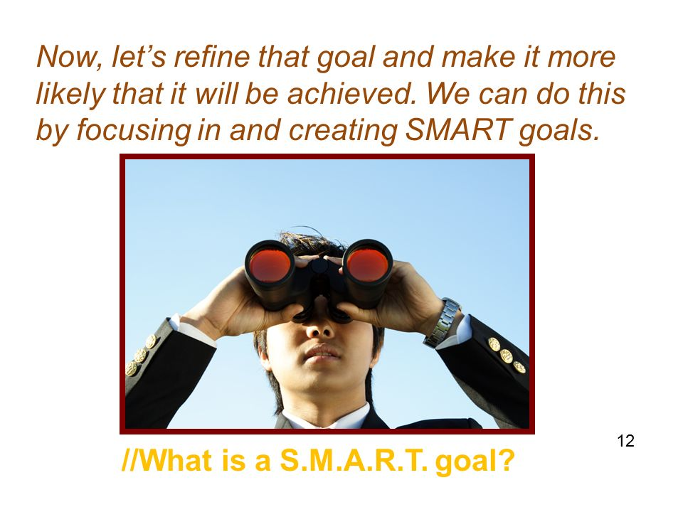 Now, let's refine that goal and make it more likely that it will be achieved.