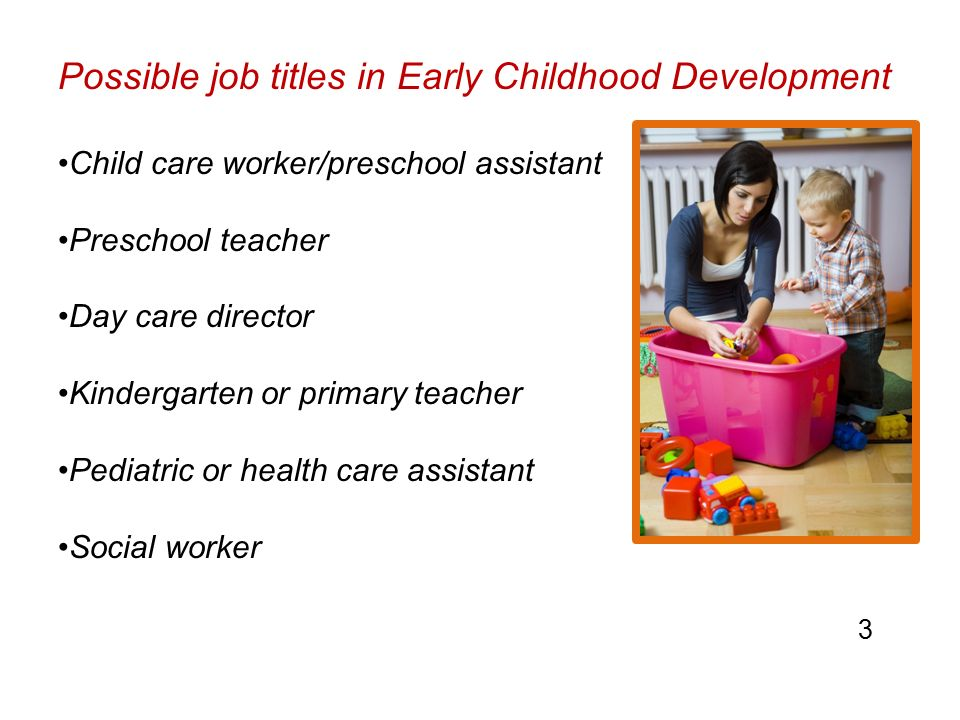 Possible job titles in Early Childhood Development Child care worker/preschool assistant Preschool teacher Day care director Kindergarten or primary teacher Pediatric or health care assistant Social worker 3