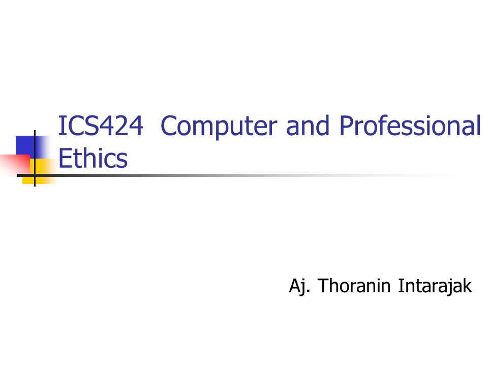 ICS424 Computer and Professional Ethics Aj. Thoranin Intarajak