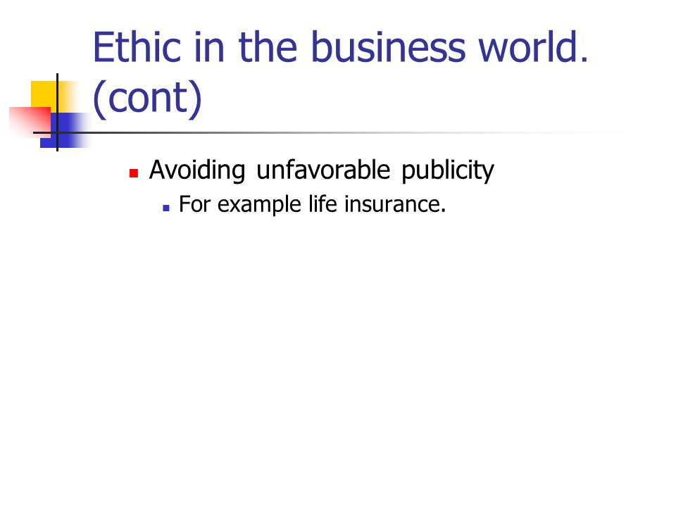 Ethic in the business world. (cont) Avoiding unfavorable publicity For example life insurance.