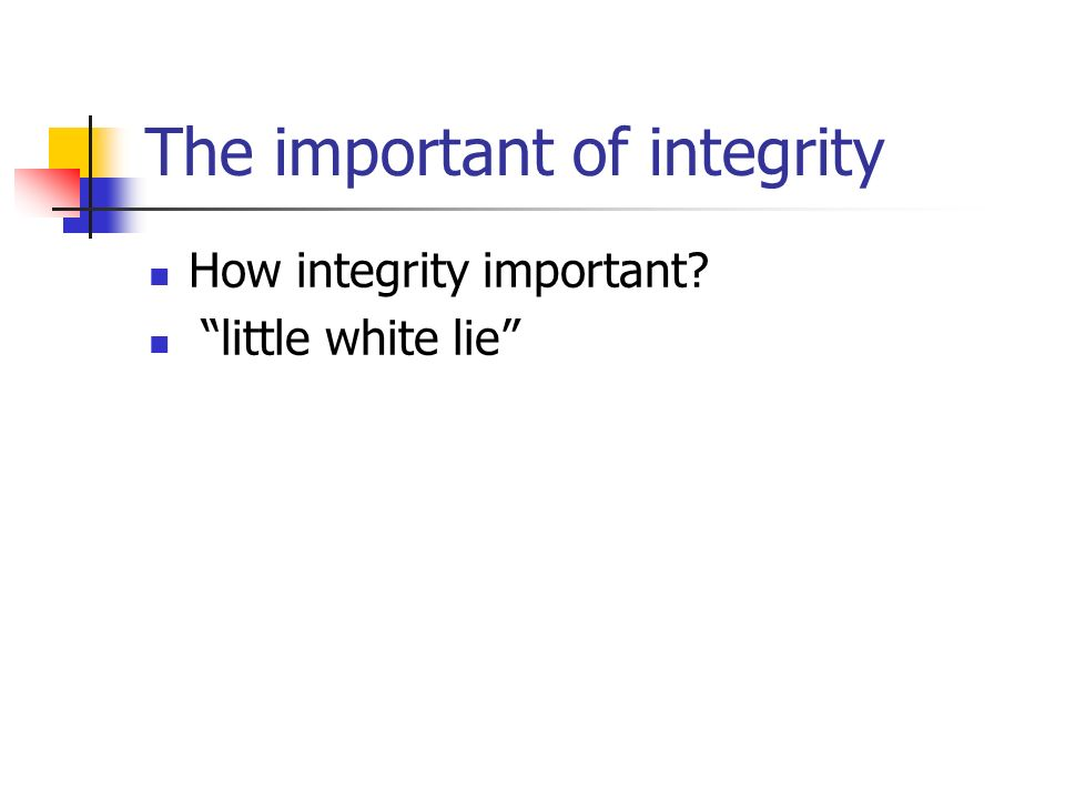 The important of integrity How integrity important? little white lie
