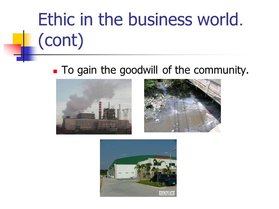 Ethic in the business world. (cont) To gain the goodwill of the community.