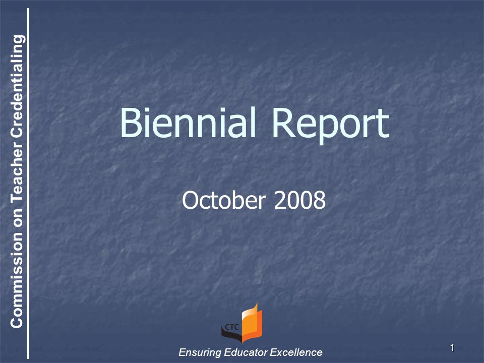 Commission on Teacher Credentialing Ensuring Educator Excellence 1 Biennial Report October 2008