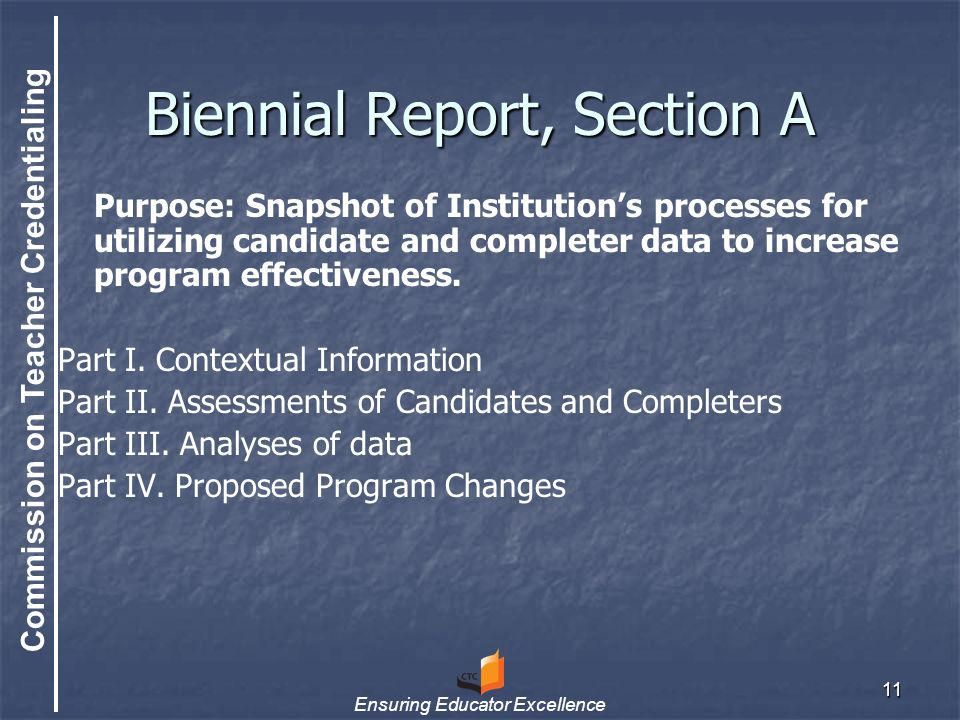 Commission on Teacher Credentialing Ensuring Educator Excellence 11 Biennial Report, Section A Purpose: Snapshot of Institution's processes for utilizing candidate and completer data to increase program effectiveness.