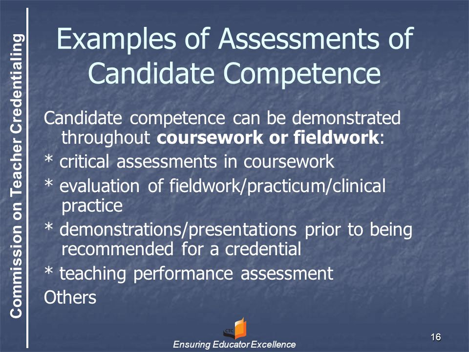 Commission on Teacher Credentialing Ensuring Educator Excellence 16 Examples of Assessments of Candidate Competence Candidate competence can be demonstrated throughout coursework or fieldwork: * critical assessments in coursework * evaluation of fieldwork/practicum/clinical practice * demonstrations/presentations prior to being recommended for a credential * teaching performance assessment Others