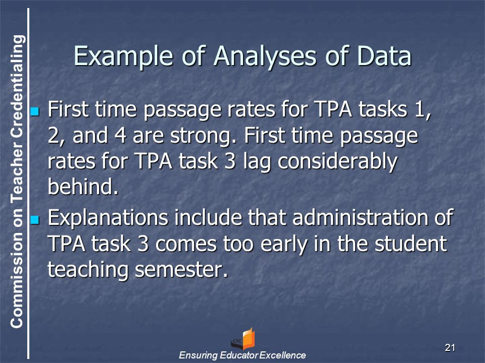 Commission on Teacher Credentialing Ensuring Educator Excellence 21 Example of Analyses of Data First time passage rates for TPA tasks 1, 2, and 4 are strong.
