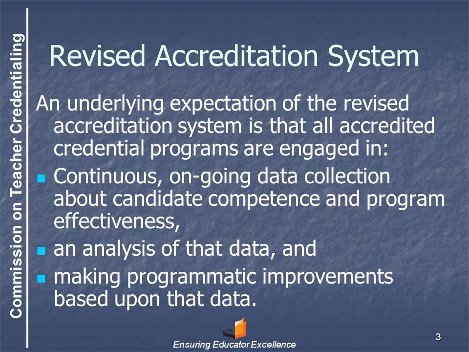 Commission on Teacher Credentialing Ensuring Educator Excellence 3 Revised Accreditation System An underlying expectation of the revised accreditation system is that all accredited credential programs are engaged in: Continuous, on-going data collection about candidate competence and program effectiveness, an analysis of that data, and making programmatic improvements based upon that data.
