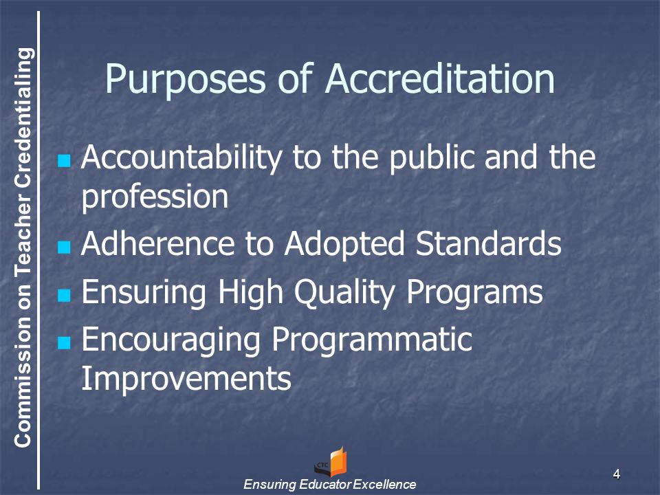 Commission on Teacher Credentialing Ensuring Educator Excellence 4 Purposes of Accreditation Accountability to the public and the profession Adherence to Adopted Standards Ensuring High Quality Programs Encouraging Programmatic Improvements