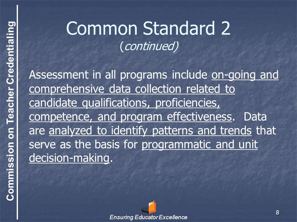 Commission on Teacher Credentialing Ensuring Educator Excellence 8 Common Standard 2 (continued) Assessment in all programs include on-going and comprehensive data collection related to candidate qualifications, proficiencies, competence, and program effectiveness.
