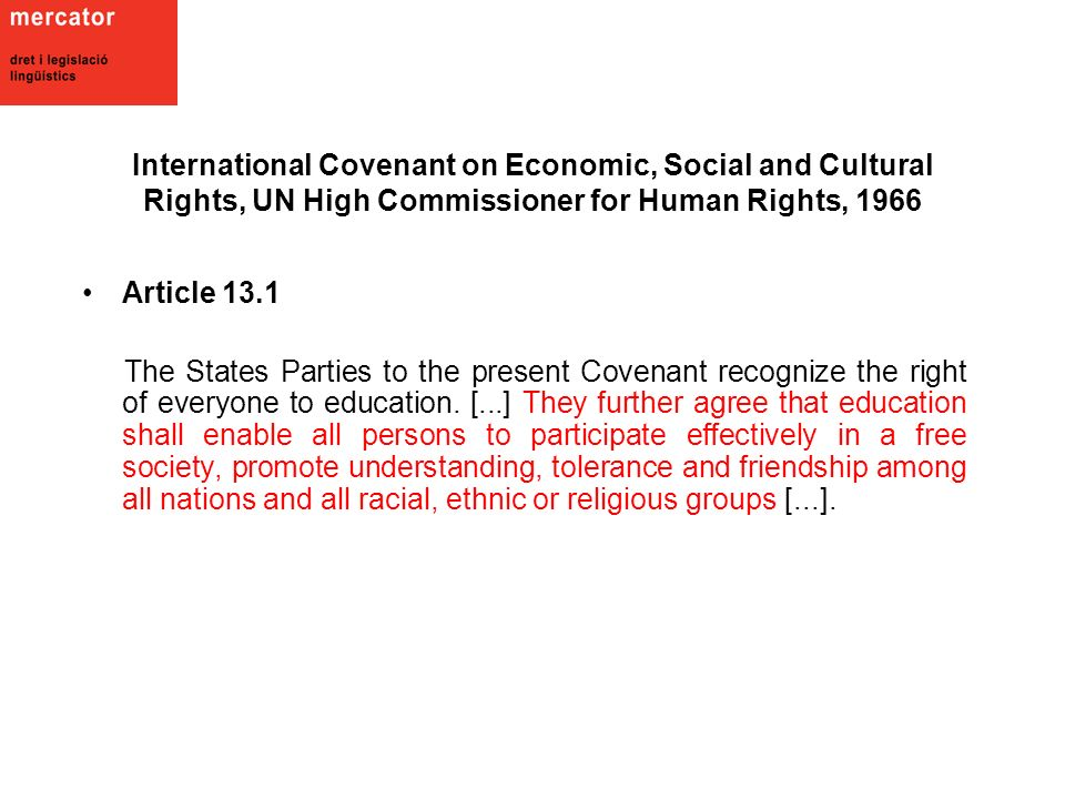 International Covenant on Economic, Social and Cultural Rights, UN High Commissioner for Human Rights, 1966 Article 13.1 The States Parties to the present Covenant recognize the right of everyone to education.