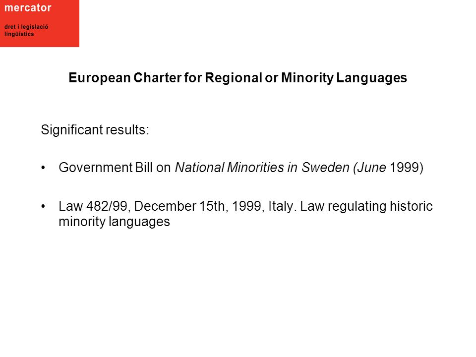 European Charter for Regional or Minority Languages Significant results: Government Bill on National Minorities in Sweden (June 1999) Law 482/99, December 15th, 1999, Italy.