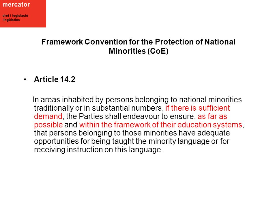 Framework Convention for the Protection of National Minorities (CoE) Article 14.2 In areas inhabited by persons belonging to national minorities traditionally or in substantial numbers, if there is sufficient demand, the Parties shall endeavour to ensure, as far as possible and within the framework of their education systems, that persons belonging to those minorities have adequate opportunities for being taught the minority language or for receiving instruction on this language.