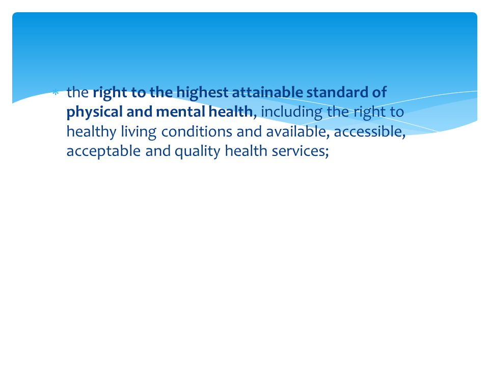  the right to the highest attainable standard of physical and mental health, including the right to healthy living conditions and available, accessible, acceptable and quality health services;