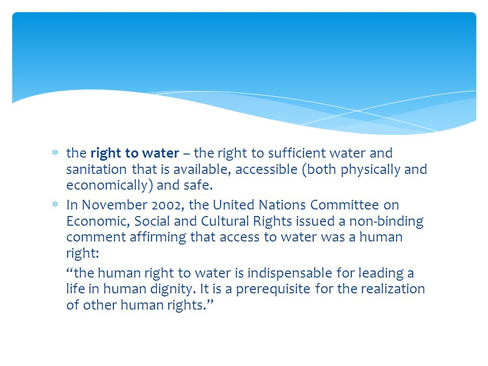  the right to water – the right to sufficient water and sanitation that is available, accessible (both physically and economically) and safe.