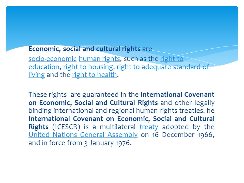 Economic, social and cultural rights are socio-economicsocio-economic human rights, such as the right to education, right to housing, right to adequate standard of living and the right to health.human rightsright to educationright to housingright to adequate standard of livingright to health These rights are guaranteed in the International Covenant on Economic, Social and Cultural Rights and other legally binding international and regional human rights treaties.
