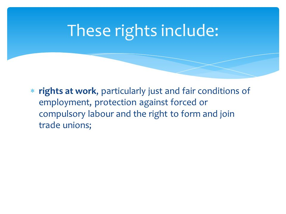  rights at work, particularly just and fair conditions of employment, protection against forced or compulsory labour and the right to form and join trade unions; These rights include: