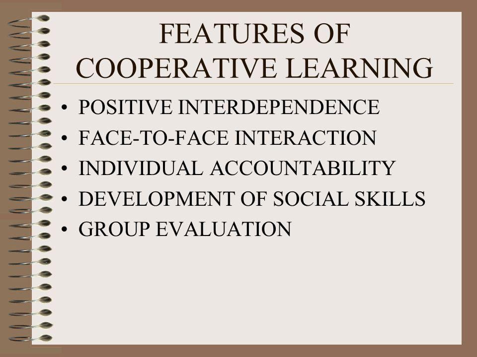 FEATURES OF COOPERATIVE LEARNING POSITIVE INTERDEPENDENCE FACE-TO-FACE INTERACTION INDIVIDUAL ACCOUNTABILITY DEVELOPMENT OF SOCIAL SKILLS GROUP EVALUATION