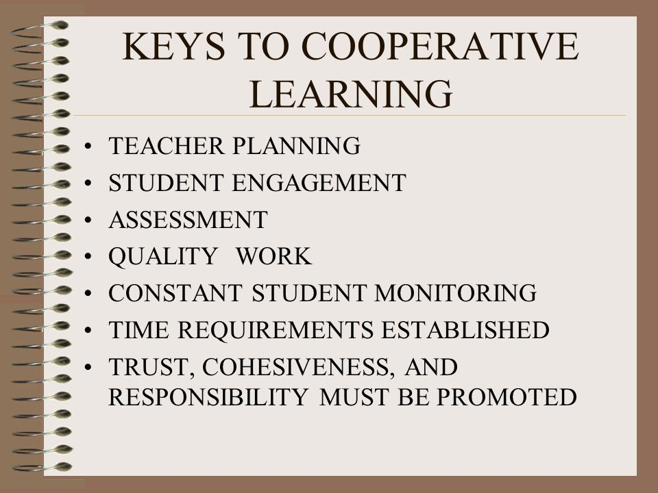 KEYS TO COOPERATIVE LEARNING TEACHER PLANNING STUDENT ENGAGEMENT ASSESSMENT QUALITY WORK CONSTANT STUDENT MONITORING TIME REQUIREMENTS ESTABLISHED TRUST, COHESIVENESS, AND RESPONSIBILITY MUST BE PROMOTED