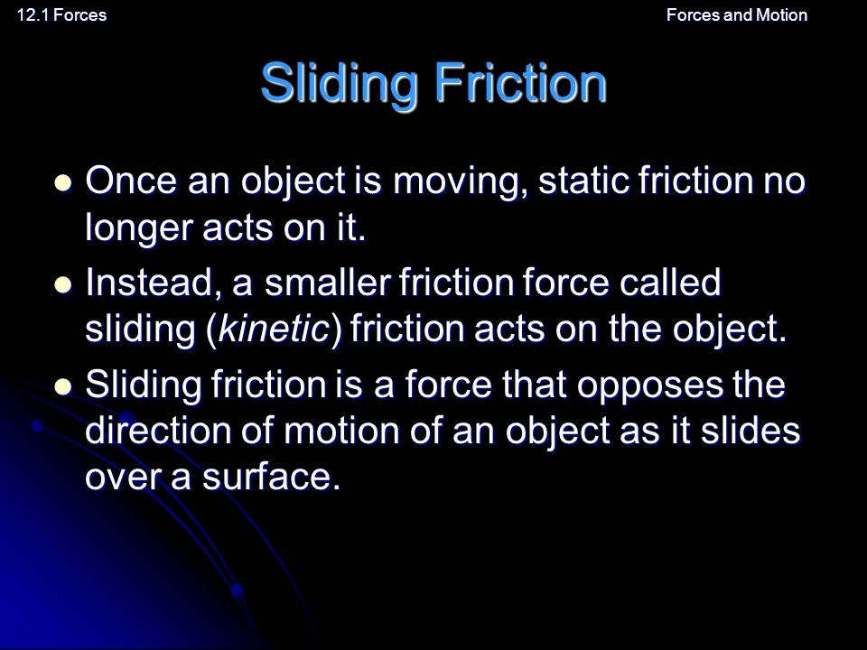 12.1 ForcesForces and Motion Sliding Friction Once an object is moving, static friction no longer acts on it.