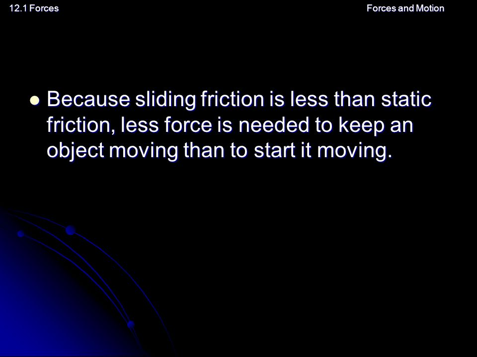 12.1 ForcesForces and Motion Because sliding friction is less than static friction, less force is needed to keep an object moving than to start it moving.