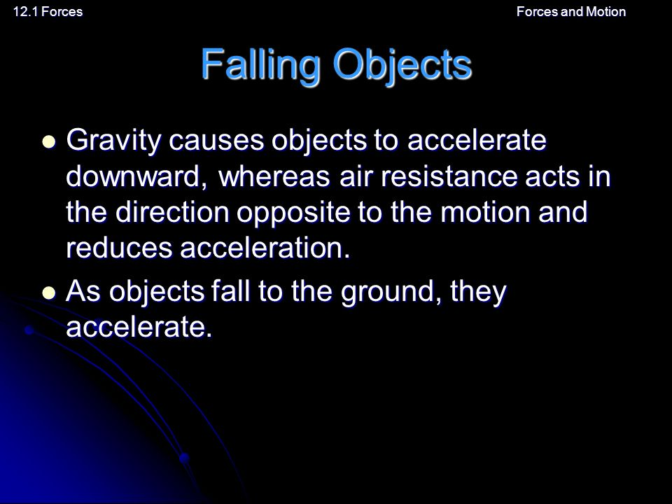 12.1 ForcesForces and Motion Falling Objects Gravity causes objects to accelerate downward, whereas air resistance acts in the direction opposite to the motion and reduces acceleration.