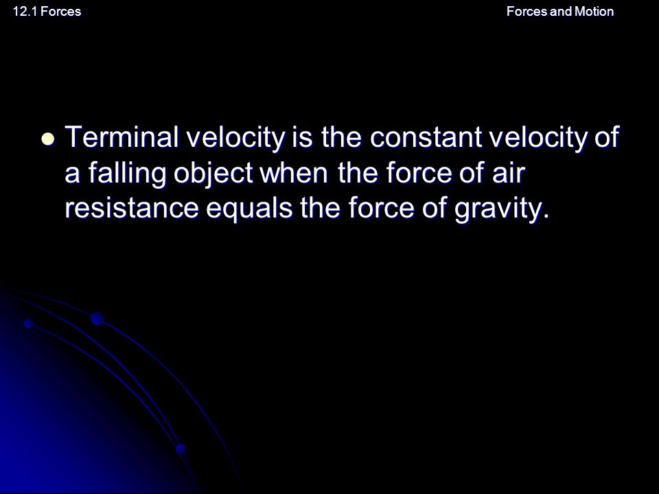 12.1 ForcesForces and Motion Terminal velocity is the constant velocity of a falling object when the force of air resistance equals the force of gravity.