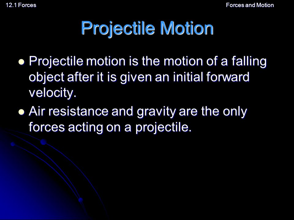 12.1 ForcesForces and MotionProjectile Motion Projectile motion is the motion of a falling object after it is given an initial forward velocity.
