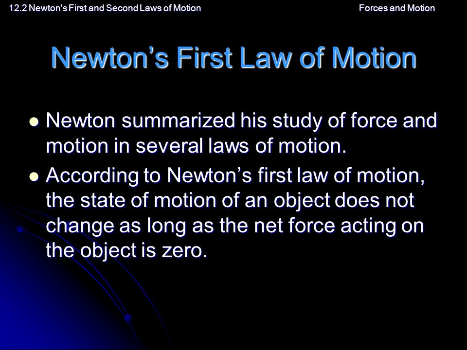 12.2 Newton s First and Second Laws of MotionForces and Motion Newton's First Law of Motion Newton summarized his study of force and motion in several laws of motion.