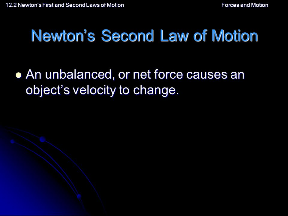 12.2 Newton s First and Second Laws of MotionForces and Motion Newton's Second Law of Motion An unbalanced, or net force causes an object's velocity to change.
