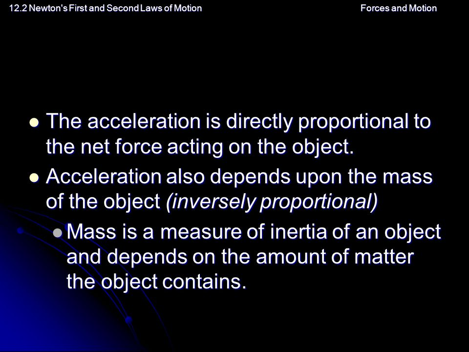 12.2 Newton s First and Second Laws of MotionForces and Motion The acceleration is directly proportional to the net force acting on the object.