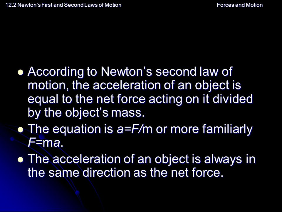 12.2 Newton s First and Second Laws of MotionForces and Motion According to Newton's second law of motion, the acceleration of an object is equal to the net force acting on it divided by the object's mass.